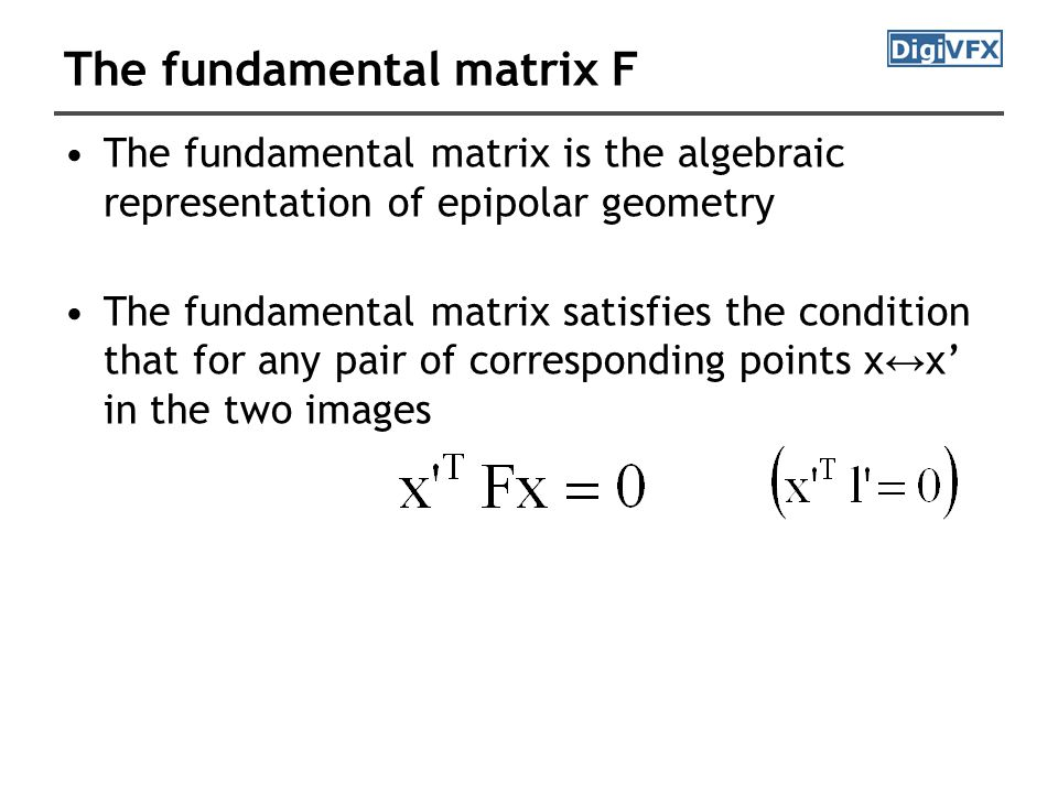 The fundamental matrix F The fundamental matrix is the algebraic representation of epipolar geometry The fundamental matrix satisfies the condition that for any pair of corresponding points x ↔ x' in the two images