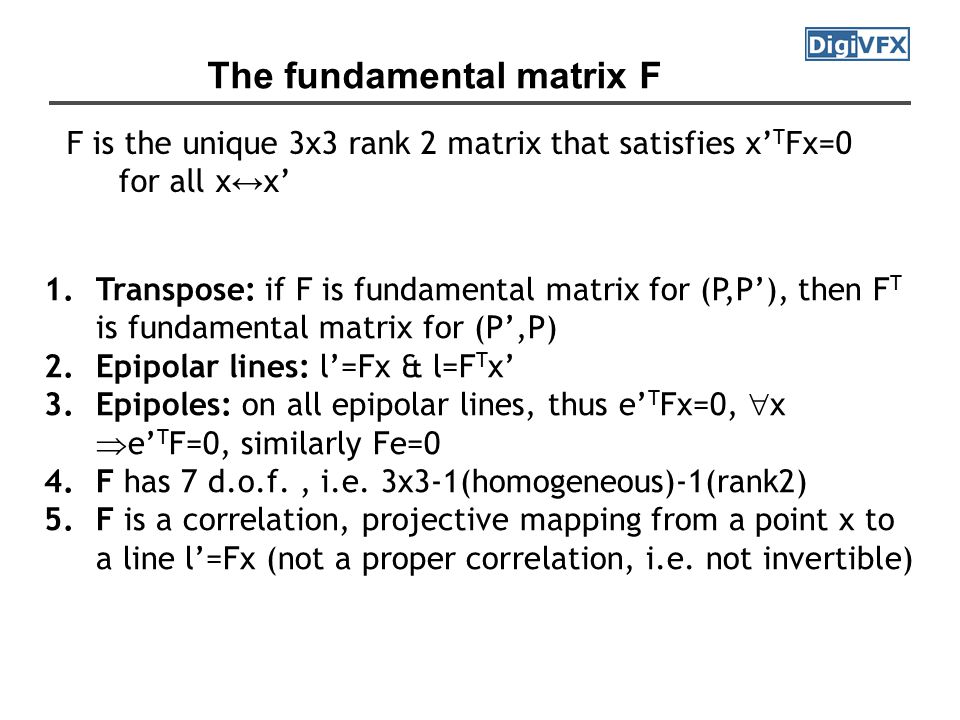 The fundamental matrix F F is the unique 3x3 rank 2 matrix that satisfies x' T Fx=0 for all x ↔ x' 1.Transpose: if F is fundamental matrix for (P,P'), then F T is fundamental matrix for (P',P) 2.Epipolar lines: l'=Fx & l=F T x' 3.Epipoles: on all epipolar lines, thus e' T Fx=0,  x  e' T F=0, similarly Fe=0 4.F has 7 d.o.f., i.e.