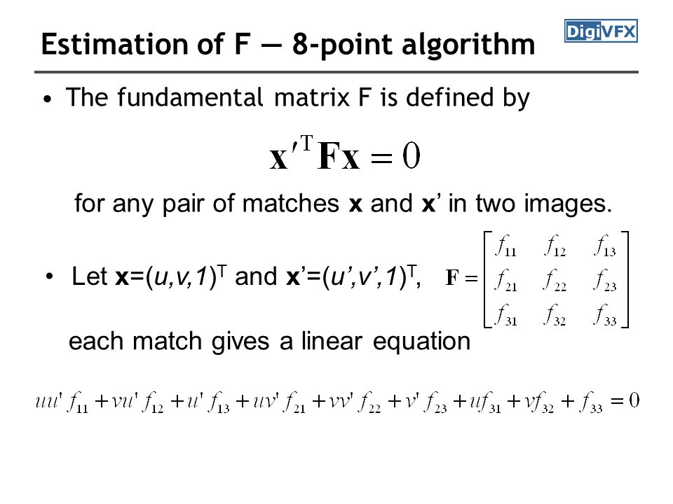 Estimation of F — 8-point algorithm The fundamental matrix F is defined by for any pair of matches x and x' in two images.