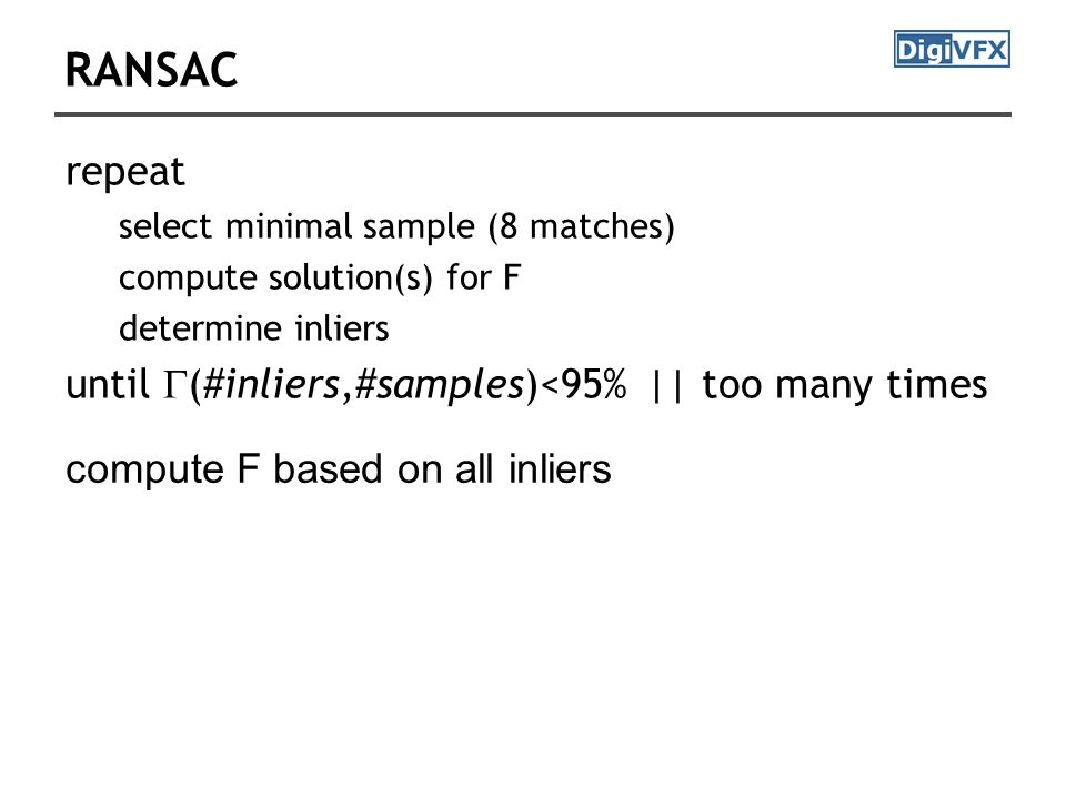 RANSAC repeat select minimal sample (8 matches) compute solution(s) for F determine inliers until  (#inliers,#samples)<95% || too many times compute F based on all inliers