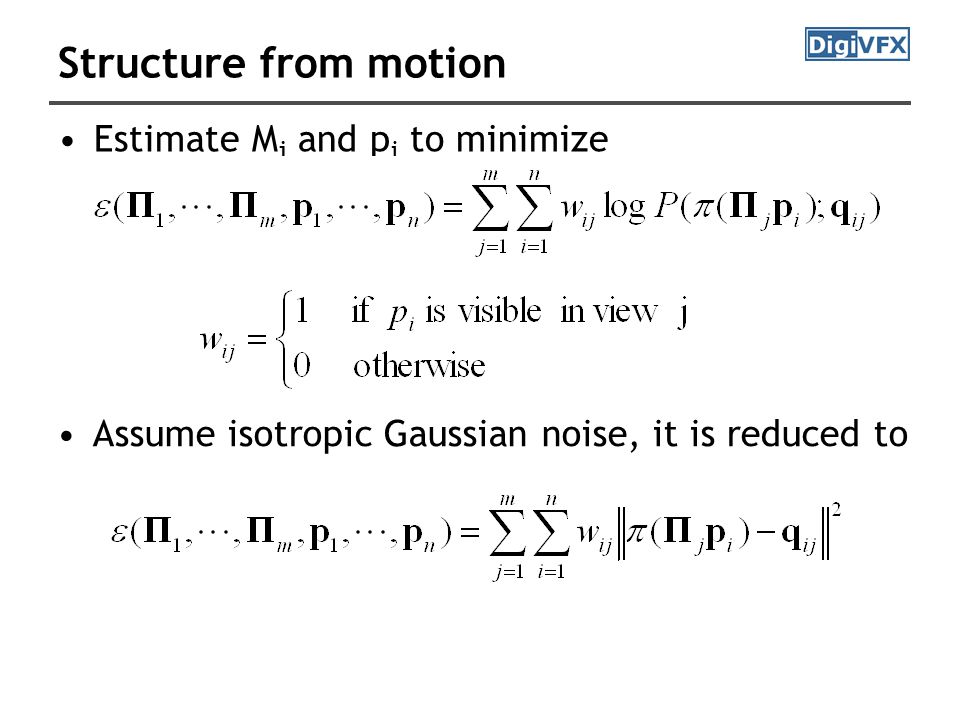Structure from motion Estimate M j and p i to minimize Assume isotropic Gaussian noise, it is reduced to