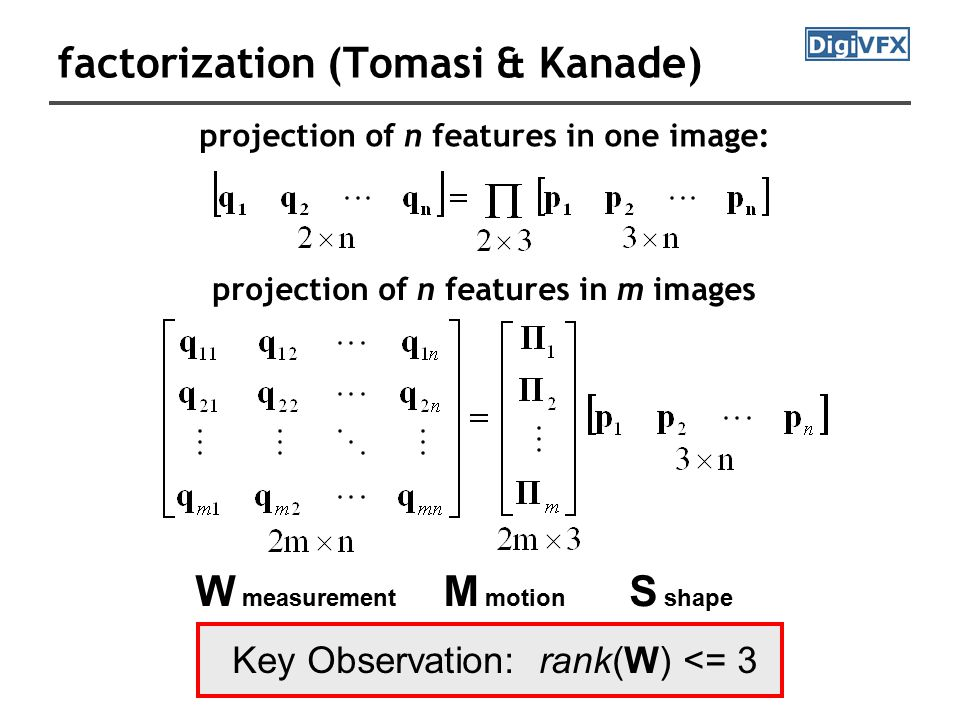 factorization (Tomasi & Kanade) projection of n features in one image: projection of n features in m images W measurement M motion S shape Key Observation: rank(W) <= 3