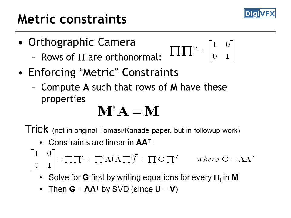 Metric constraints Orthographic Camera –Rows of  are orthonormal: Enforcing Metric Constraints –Compute A such that rows of M have these properties Trick (not in original Tomasi/Kanade paper, but in followup work) Constraints are linear in AA T : Solve for G first by writing equations for every  i in M Then G = AA T by SVD (since U = V)