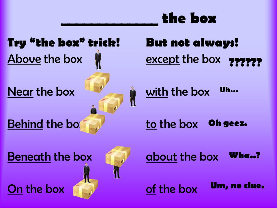 """Try """"the box"""" trick!But not always! Above the boxexcept the box Near the boxwith the box Behind the boxto the box Beneath the boxabout the box On the"""