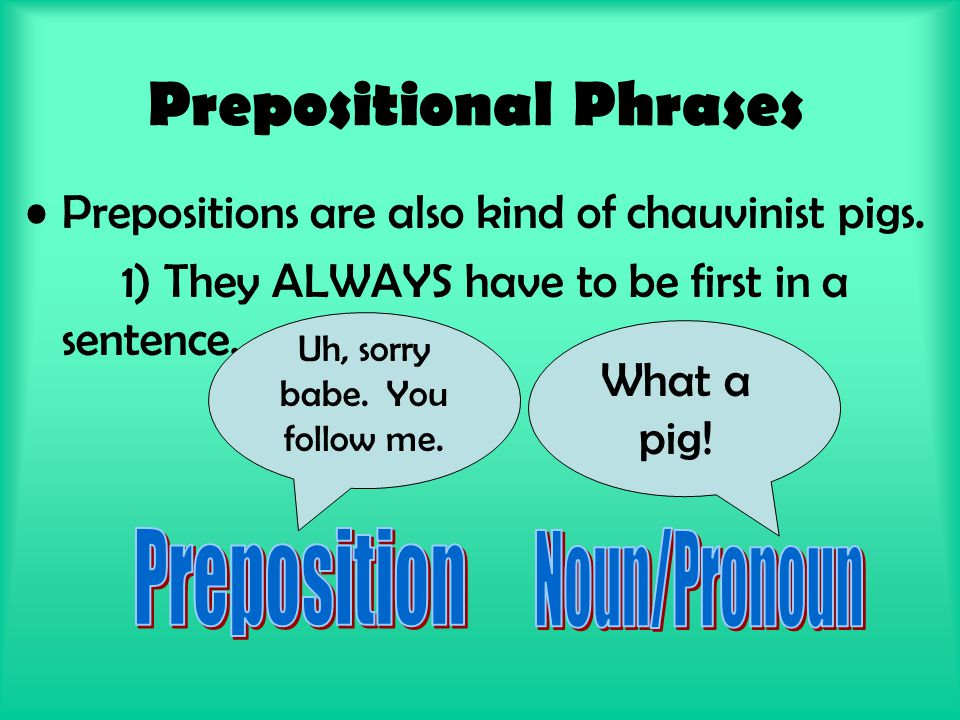 Prepositional Phrases Prepositions are also kind of chauvinist pigs.