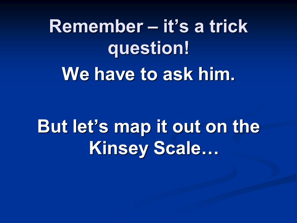 Remember – it's a trick question! We have to ask him. But let's map it out on the Kinsey Scale…