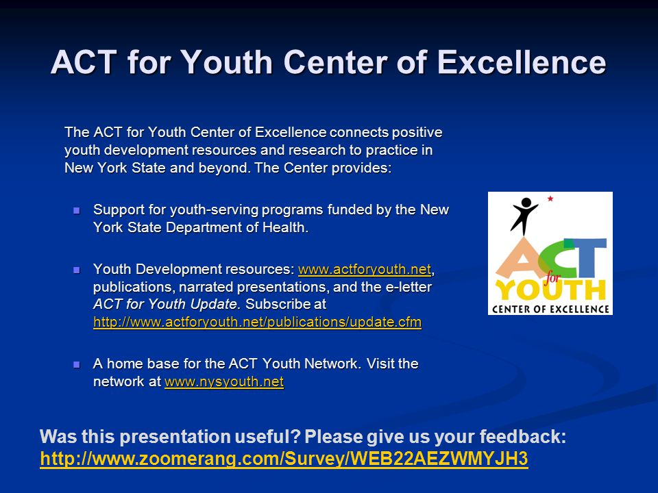 ACT for Youth Center of Excellence The ACT for Youth Center of Excellence connects positive youth development resources and research to practice in New York State and beyond.