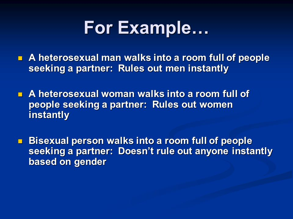 For Example… A heterosexual man walks into a room full of people seeking a partner: Rules out men instantly A heterosexual man walks into a room full of people seeking a partner: Rules out men instantly A heterosexual woman walks into a room full of people seeking a partner: Rules out women instantly A heterosexual woman walks into a room full of people seeking a partner: Rules out women instantly Bisexual person walks into a room full of people seeking a partner: Doesn't rule out anyone instantly based on gender Bisexual person walks into a room full of people seeking a partner: Doesn't rule out anyone instantly based on gender