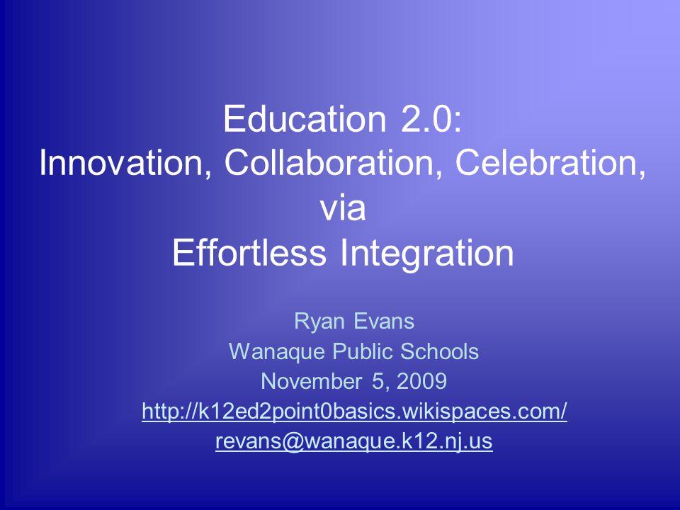 Education 2.0: Innovation, Collaboration, Celebration, via Effortless Integration Ryan Evans Wanaque Public Schools November 5, 2009 http://k12ed2point0basics.wikispaces.com/ revans@wanaque.k12.nj.us
