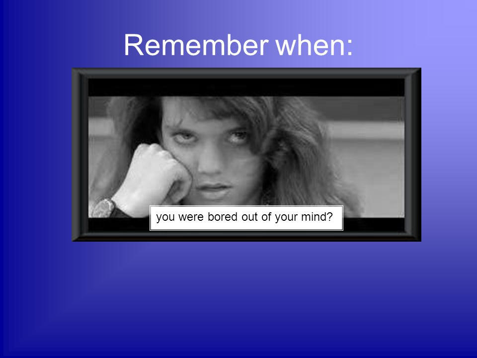 Remember when: you were bored out of your mind?