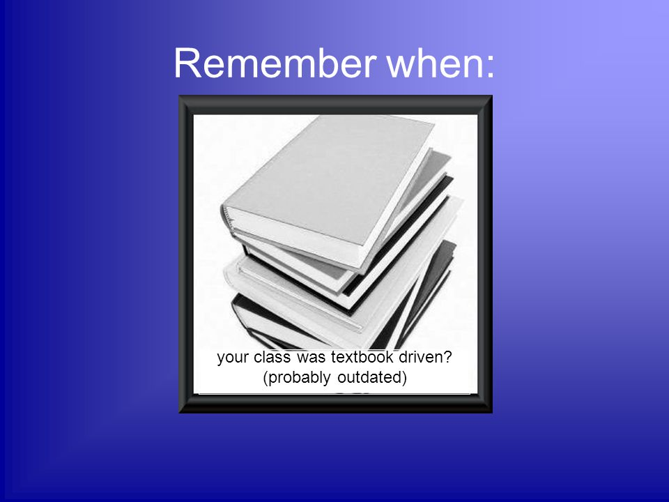 Remember when: your class was textbook driven? (probably outdated)