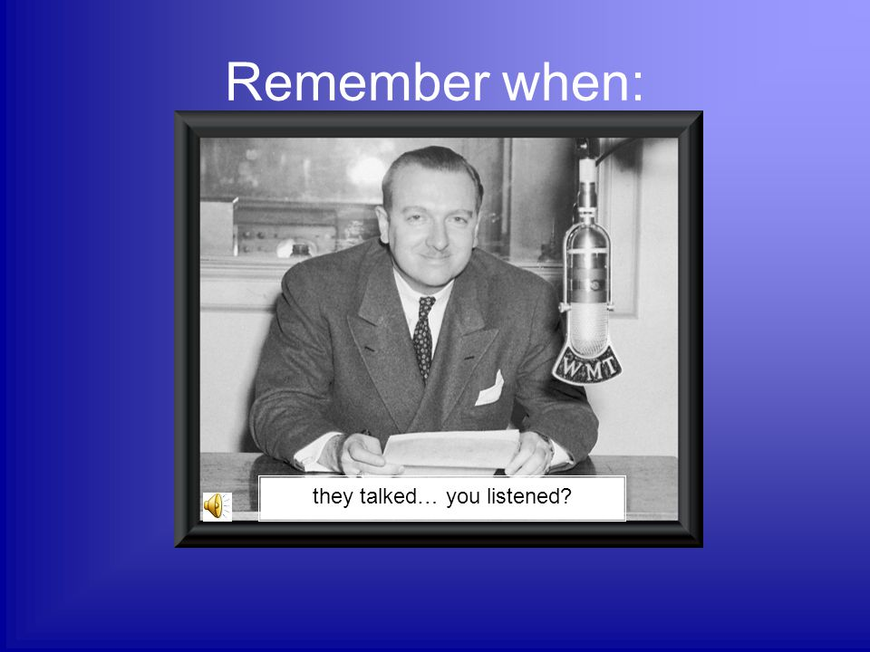 Remember when: they talked… you listened?