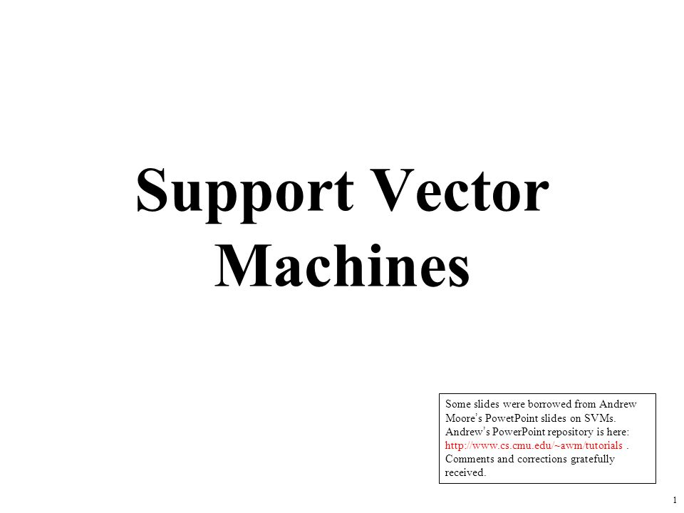 1 Support Vector Machines Some slides were borrowed from Andrew Moore's PowetPoint slides on SVMs. Andrew's PowerPoint repository is here: http://www.