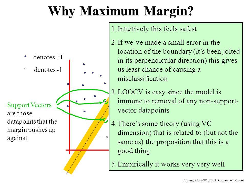Copyright © 2001, 2003, Andrew W. Moore Why Maximum Margin? denotes +1 denotes -1 f(x,w,b) = sign(w. x - b) The maximum margin linear classifier is th