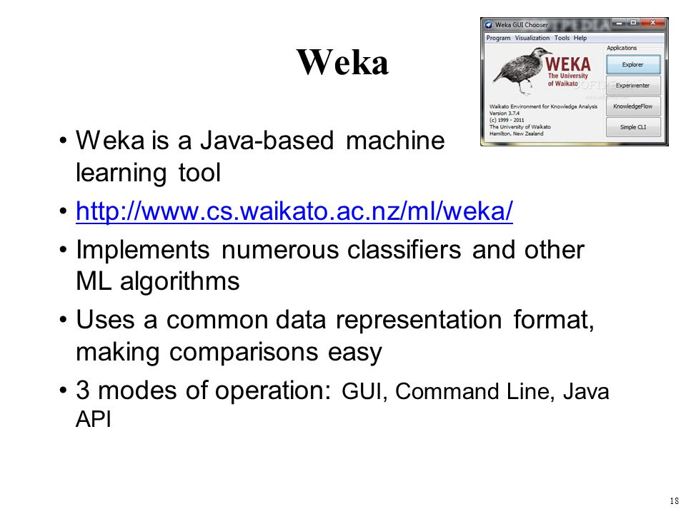 Weka Weka is a Java-based machine learning tool http://www.cs.waikato.ac.nz/ml/weka/ Implements numerous classifiers and other ML algorithms Uses a co