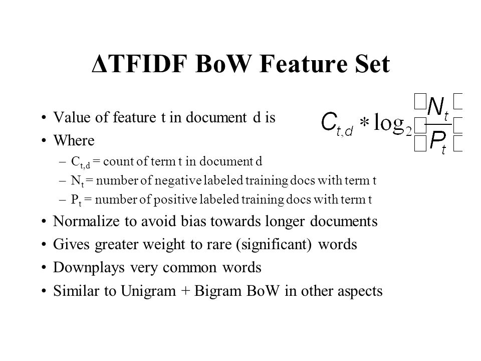 ΔTFIDF BoW Feature Set Value of feature t in document d is Where –C t,d = count of term t in document d –N t = number of negative labeled training docs with term t –P t = number of positive labeled training docs with term t Normalize to avoid bias towards longer documents Gives greater weight to rare (significant) words Downplays very common words Similar to Unigram + Bigram BoW in other aspects