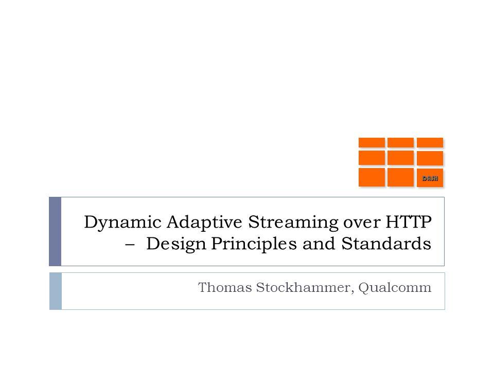 Dynamic Adaptive Streaming over HTTP – Design Principles and Standards Thomas Stockhammer, Qualcomm DASHDASH