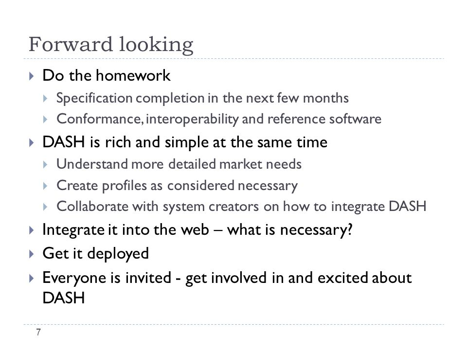 Forward looking  Do the homework  Specification completion in the next few months  Conformance, interoperability and reference software  DASH is r