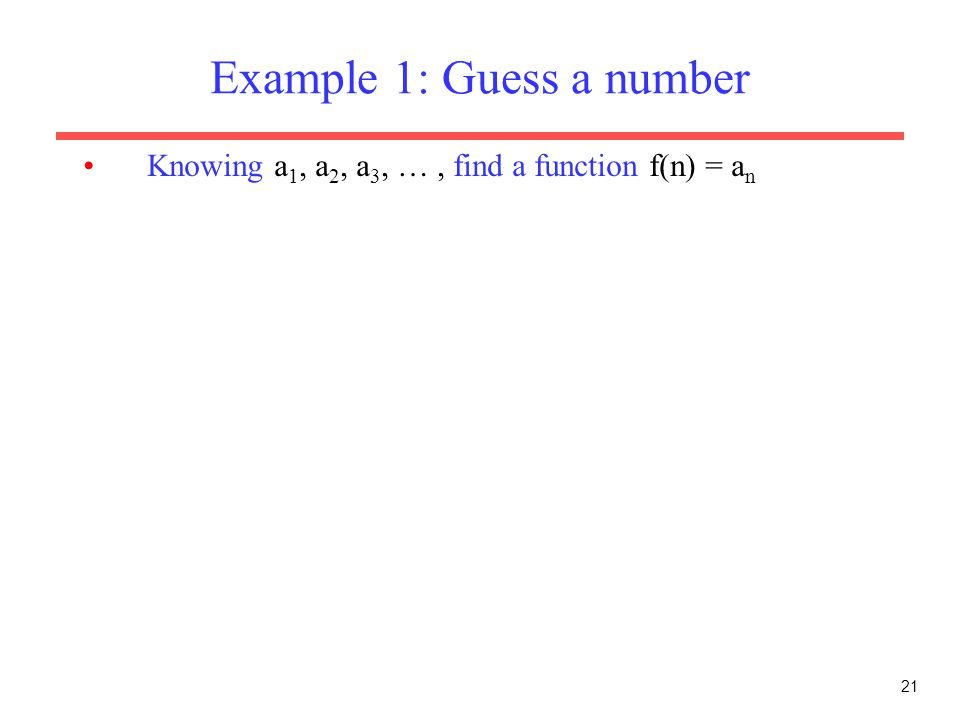 21 Example 1: Guess a number Knowing a 1, a 2, a 3, …, find a function f(n) = a n