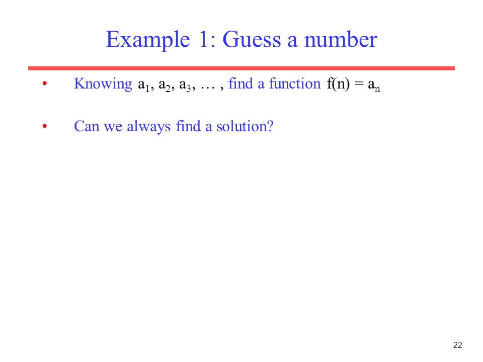 22 Example 1: Guess a number Knowing a 1, a 2, a 3, …, find a function f(n) = a n Can we always find a solution