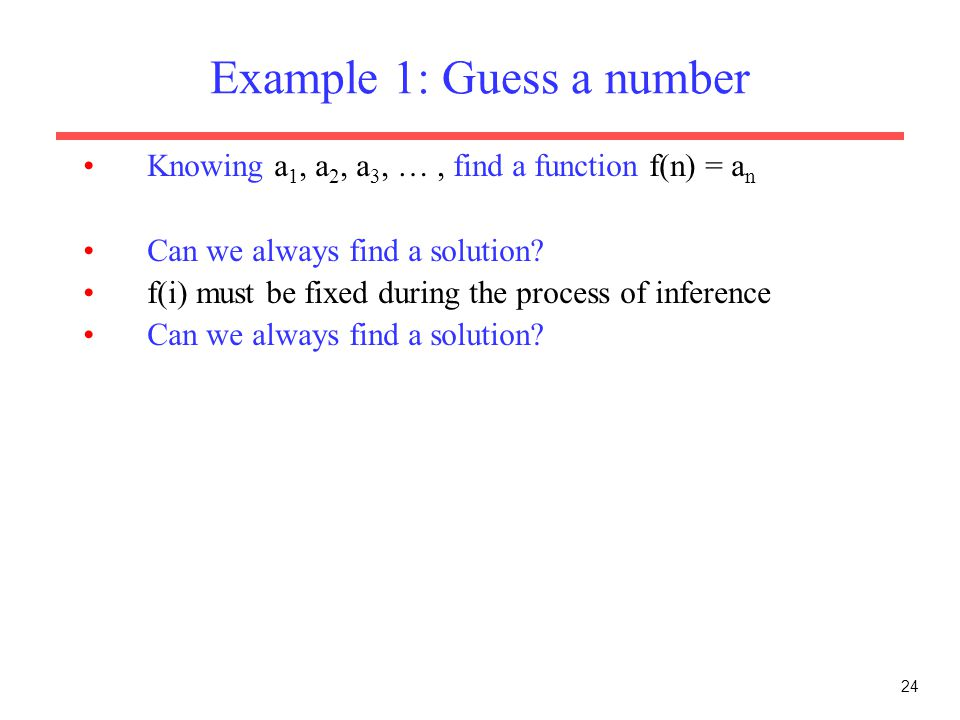 24 Example 1: Guess a number Knowing a 1, a 2, a 3, …, find a function f(n) = a n Can we always find a solution.