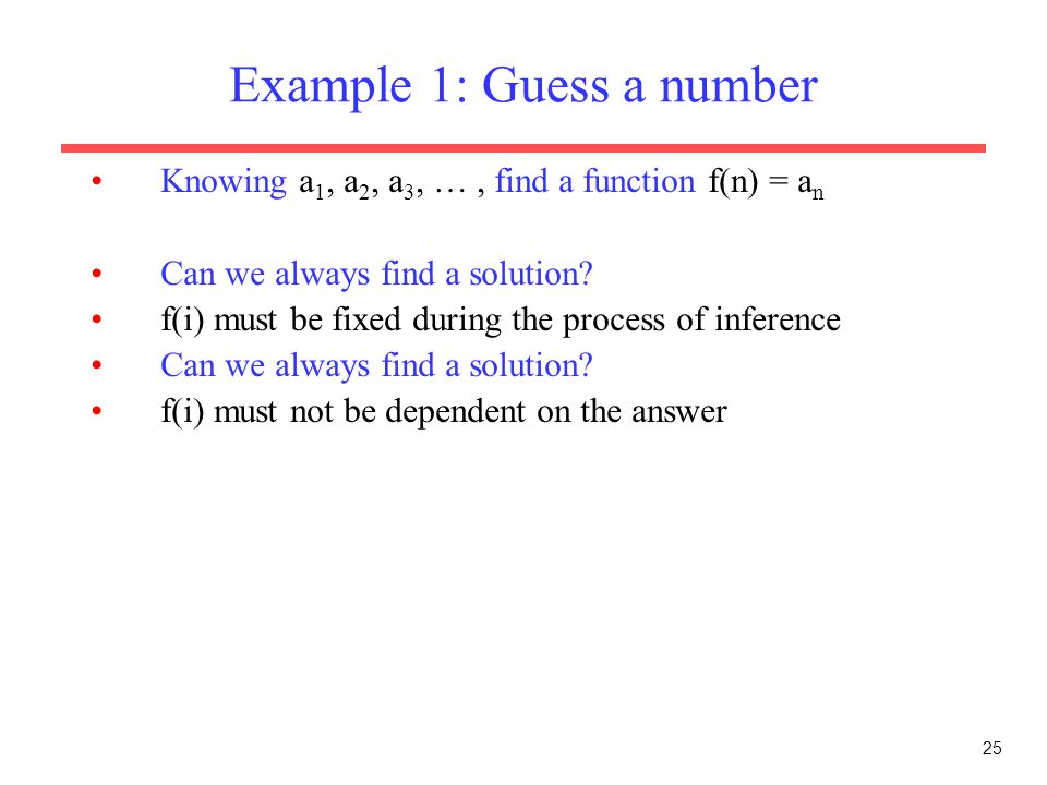 25 Example 1: Guess a number Knowing a 1, a 2, a 3, …, find a function f(n) = a n Can we always find a solution.