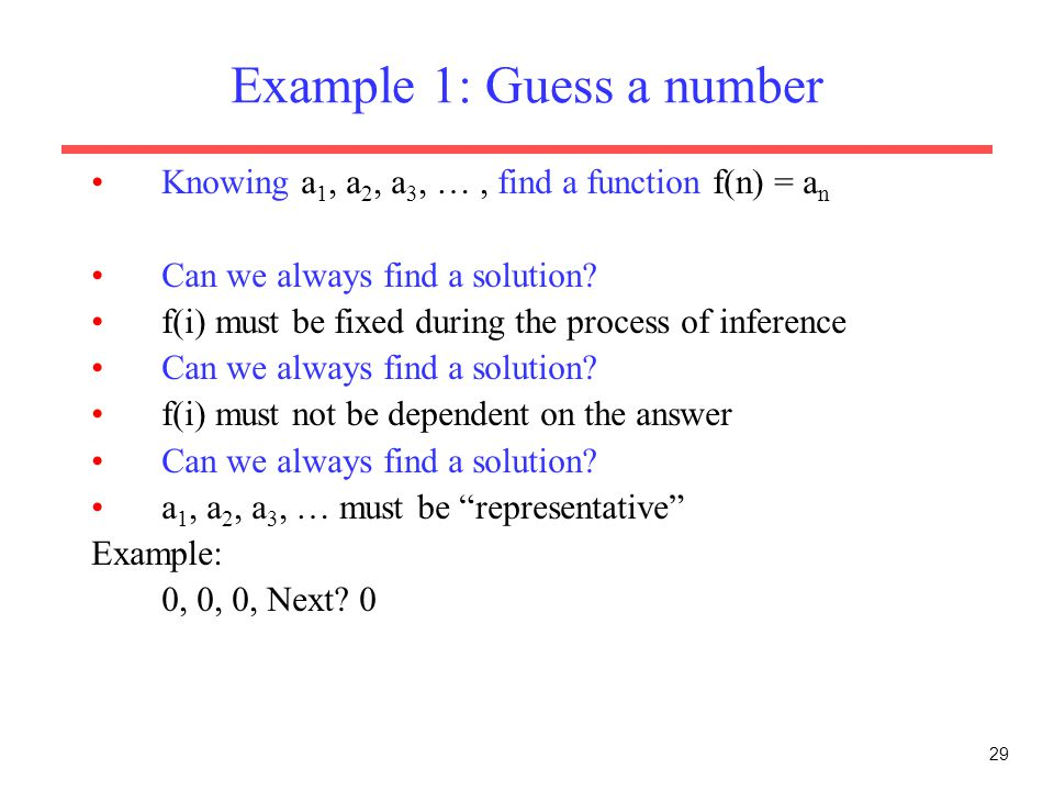 29 Example 1: Guess a number Knowing a 1, a 2, a 3, …, find a function f(n) = a n Can we always find a solution.