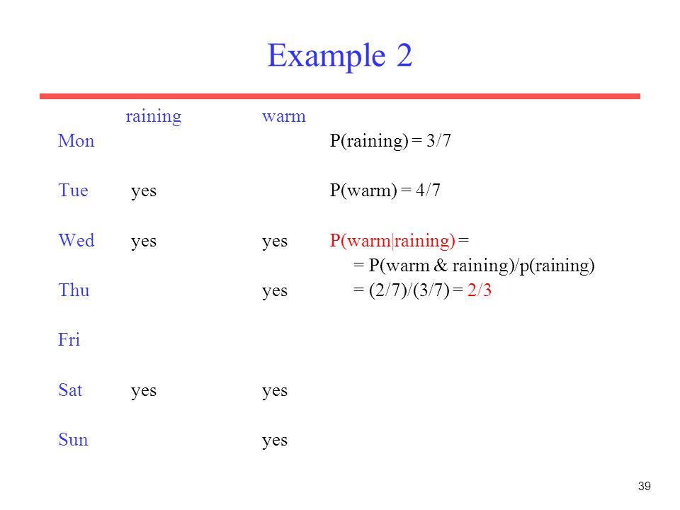 39 Example 2 rainingwarm MonP(raining) = 3/7 Tue yesP(warm) = 4/7 Wed yesyesP(warm|raining) = = P(warm & raining)/p(raining) Thuyes = (2/7)/(3/7) = 2/