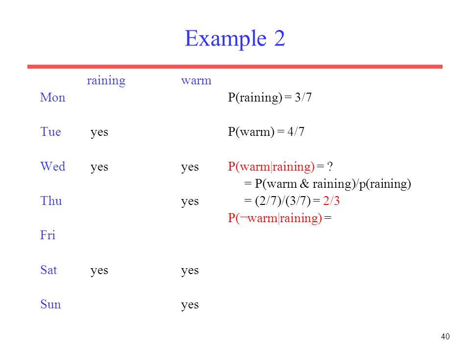 40 Example 2 rainingwarm MonP(raining) = 3/7 Tue yesP(warm) = 4/7 Wed yesyesP(warm|raining) = ? = P(warm & raining)/p(raining) Thuyes = (2/7)/(3/7) =