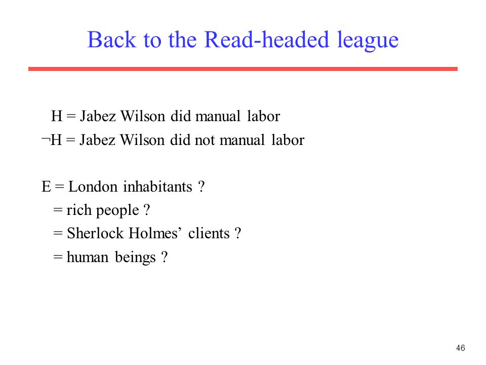 46 Back to the Read-headed league H = Jabez Wilson did manual labor ¬H = Jabez Wilson did not manual labor E = London inhabitants ? = rich people ? =