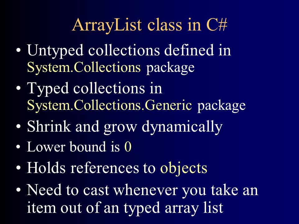ArrayList class in C# Untyped collections defined in System.Collections package Typed collections in System.Collections.Generic package Shrink and grow dynamically Lower bound is 0 Holds references to objects Need to cast whenever you take an item out of an typed array list