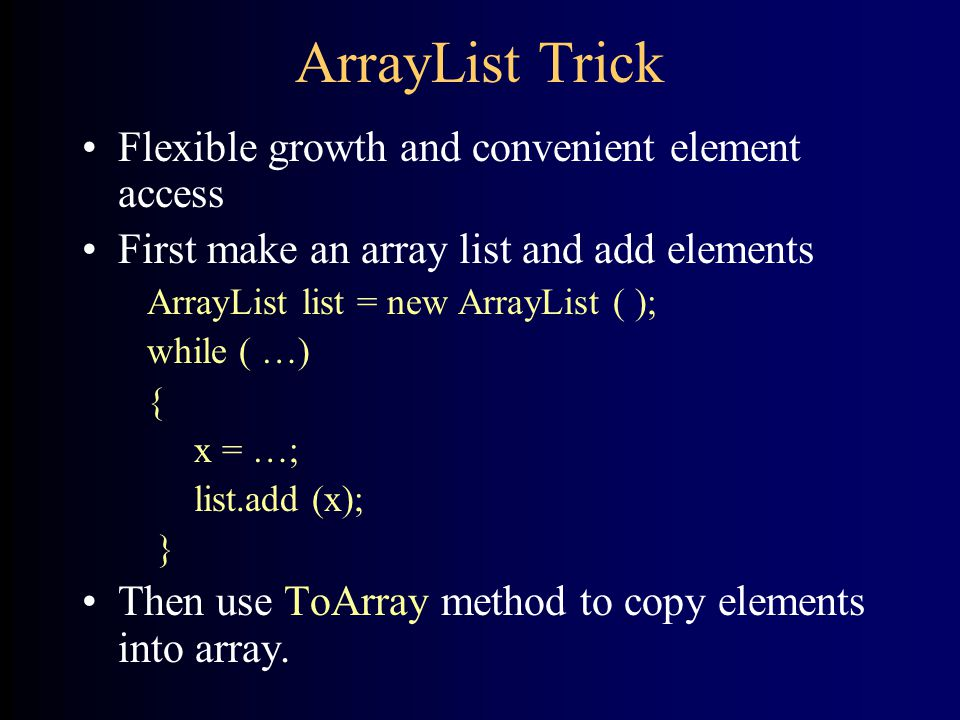 ArrayList Trick Flexible growth and convenient element access First make an array list and add elements ArrayList list = new ArrayList ( ); while ( …) { x = …; list.add (x); } Then use ToArray method to copy elements into array.