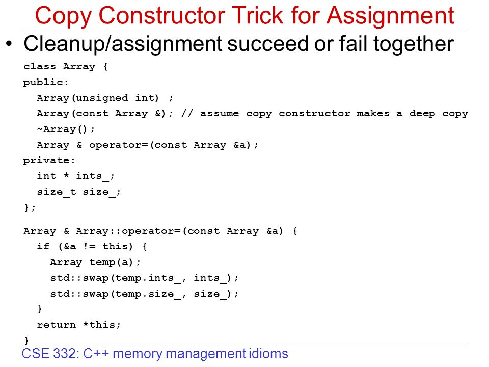 CSE 332: C++ memory management idioms Copy Constructor Trick for Assignment Cleanup/assignment succeed or fail together class Array { public: Array(un