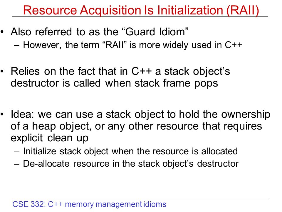 CSE 332: C++ memory management idioms Resource Acquisition Is Initialization (RAII) Also referred to as the Guard Idiom –However, the term RAII is more widely used in C++ Relies on the fact that in C++ a stack object's destructor is called when stack frame pops Idea: we can use a stack object to hold the ownership of a heap object, or any other resource that requires explicit clean up –Initialize stack object when the resource is allocated –De-allocate resource in the stack object's destructor