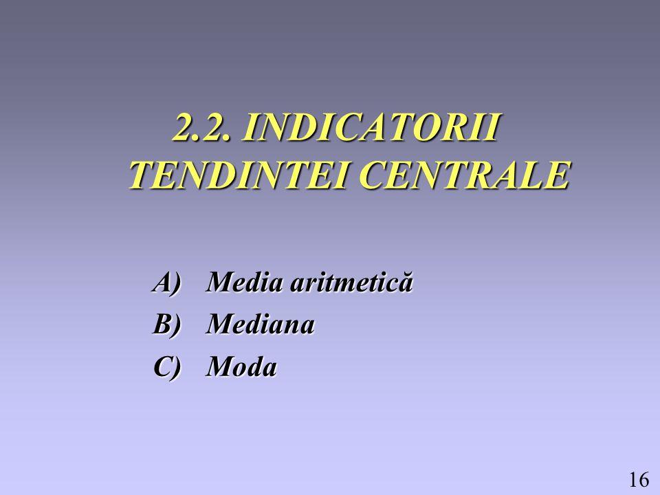 16 2.2. INDICATORII TENDINTEI CENTRALE A)Media aritmetică B)Mediana C)Moda
