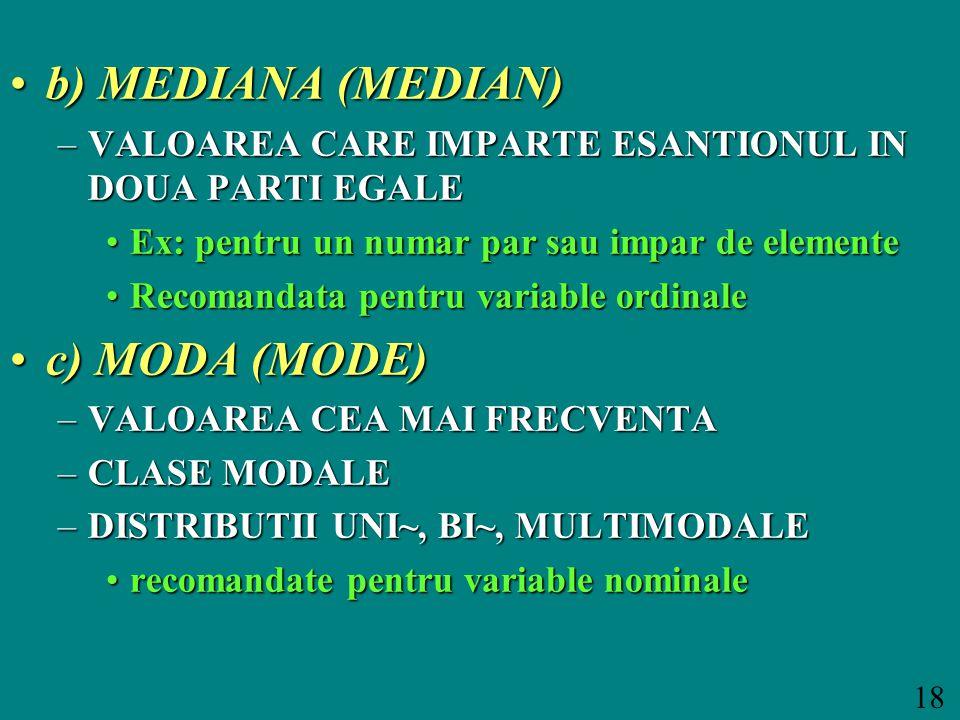 18 b) MEDIANA (MEDIAN)b) MEDIANA (MEDIAN) –VALOAREA CARE IMPARTE ESANTIONUL IN DOUA PARTI EGALE Ex: pentru un numar par sau impar de elementeEx: pentru un numar par sau impar de elemente Recomandata pentru variable ordinaleRecomandata pentru variable ordinale c) MODA (MODE)c) MODA (MODE) –VALOAREA CEA MAI FRECVENTA –CLASE MODALE –DISTRIBUTII UNI~, BI~, MULTIMODALE recomandate pentru variable nominalerecomandate pentru variable nominale