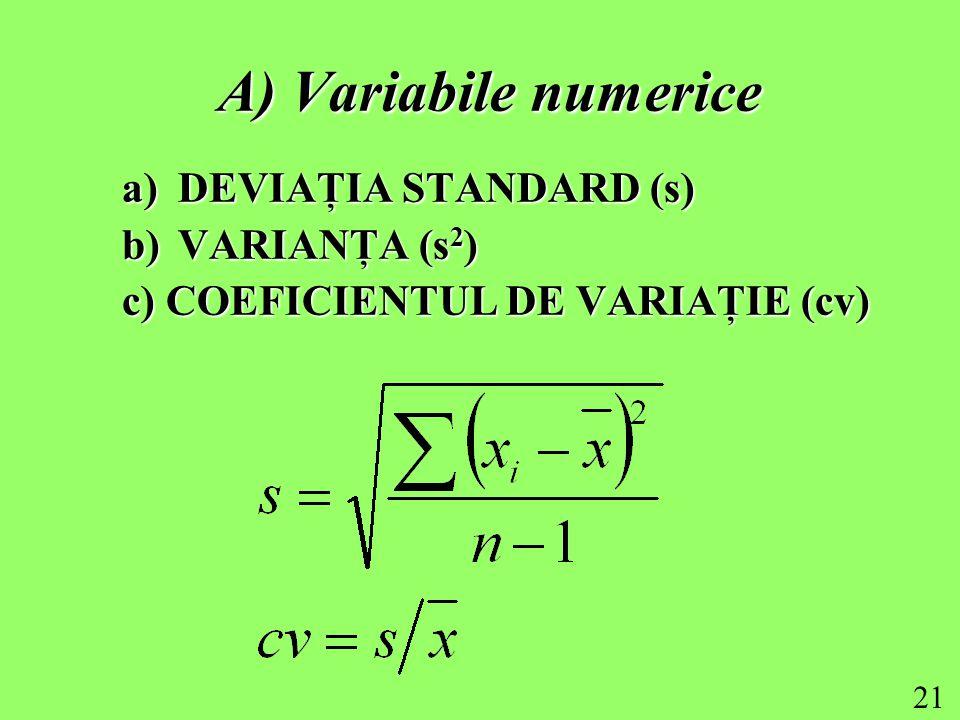 21 A) Variabile numerice a)DEVIAŢIA STANDARD (s) b)VARIANŢA (s 2 ) c) COEFICIENTUL DE VARIAŢIE (cv)