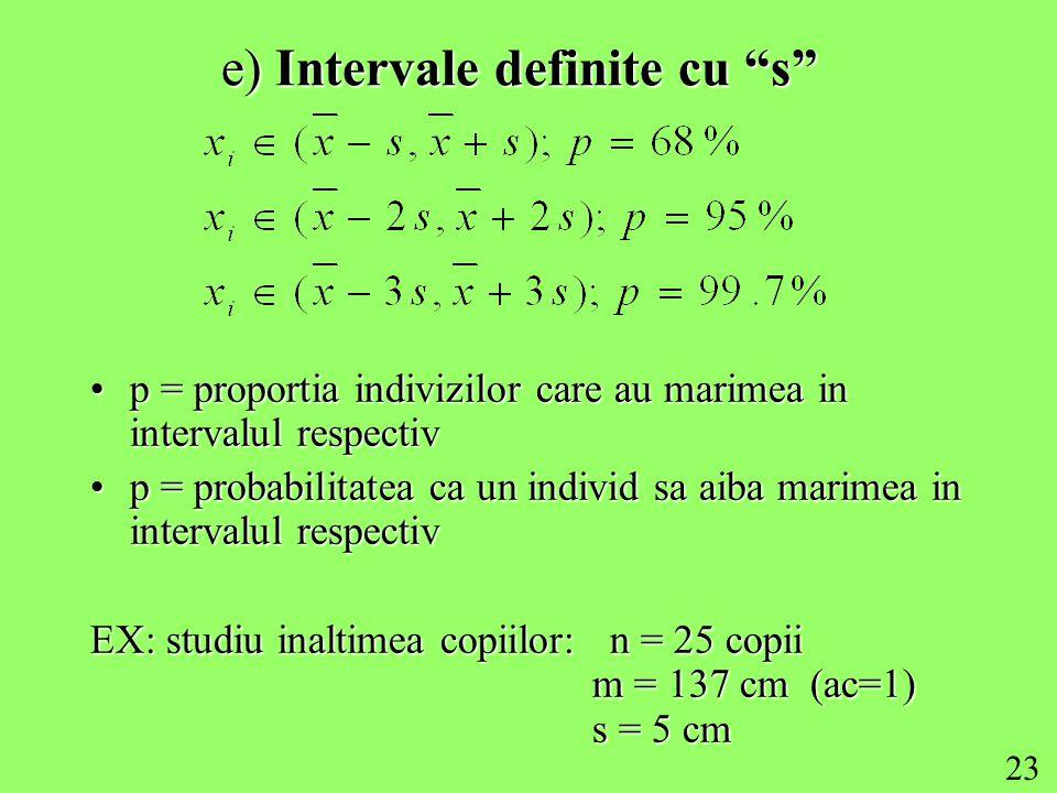 23 e) Intervale definite cu s p = proportia indivizilor care au marimea in intervalul respectivp = proportia indivizilor care au marimea in intervalul respectiv p = probabilitatea ca un individ sa aiba marimea in intervalul respectivp = probabilitatea ca un individ sa aiba marimea in intervalul respectiv EX: studiu inaltimea copiilor: n = 25 copii m = 137 cm (ac=1) s = 5 cm