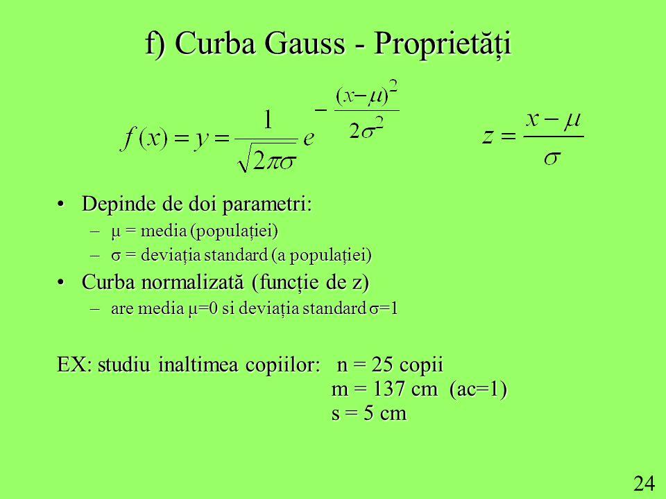 24 f) Curba Gauss - Proprietăţi Depinde de doi parametri:Depinde de doi parametri: –μ = media (populaţiei) –σ = deviaţia standard (a populaţiei) Curba normalizată (funcţie de z)Curba normalizată (funcţie de z) –are media μ=0 si deviaţia standard σ=1 EX: studiu inaltimea copiilor: n = 25 copii m = 137 cm (ac=1) s = 5 cm