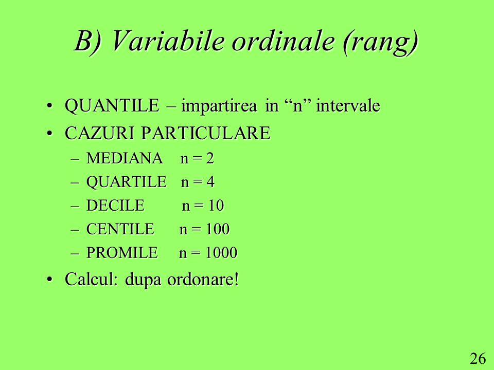 26 B) Variabile ordinale (rang) QUANTILE – impartirea in n intervaleQUANTILE – impartirea in n intervale CAZURI PARTICULARECAZURI PARTICULARE –MEDIANA n = 2 –QUARTILE n = 4 –DECILE n = 10 –CENTILE n = 100 –PROMILE n = 1000 Calcul: dupa ordonare!Calcul: dupa ordonare!