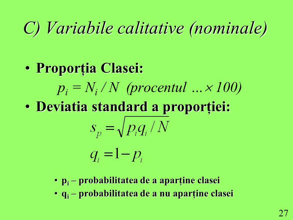 27 C) Variabile calitative (nominale) Proporţia Clasei:Proporţia Clasei: p i = N i / N (procentul …  100) Deviatia standard a proporţiei:Deviatia standard a proporţiei: p i – probabilitatea de a aparţine claseip i – probabilitatea de a aparţine clasei q i – probabilitatea de a nu aparţine claseiq i – probabilitatea de a nu aparţine clasei