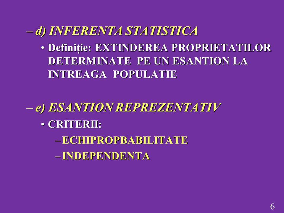 6 –d) INFERENTA STATISTICA Definiţie: EXTINDEREA PROPRIETATILOR DETERMINATE PE UN ESANTION LA INTREAGA POPULATIEDefiniţie: EXTINDEREA PROPRIETATILOR DETERMINATE PE UN ESANTION LA INTREAGA POPULATIE –e) ESANTION REPREZENTATIV CRITERII:CRITERII: –ECHIPROPBABILITATE –INDEPENDENTA