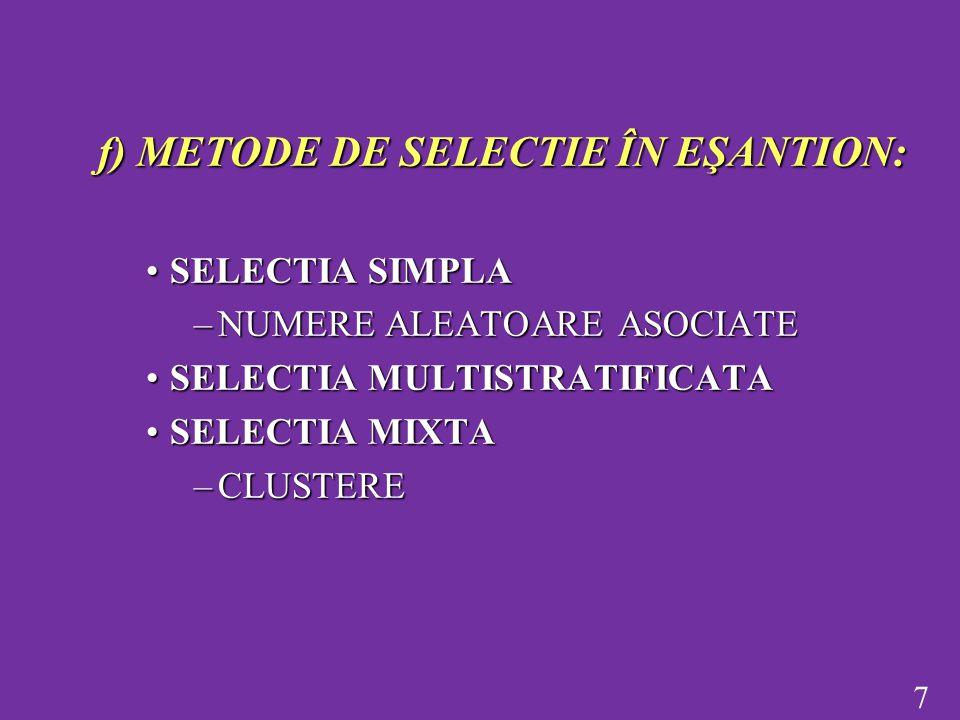 7 f) METODE DE SELECTIE ÎN EŞANTION: SELECTIA SIMPLASELECTIA SIMPLA –NUMERE ALEATOARE ASOCIATE SELECTIA MULTISTRATIFICATASELECTIA MULTISTRATIFICATA SELECTIA MIXTASELECTIA MIXTA –CLUSTERE