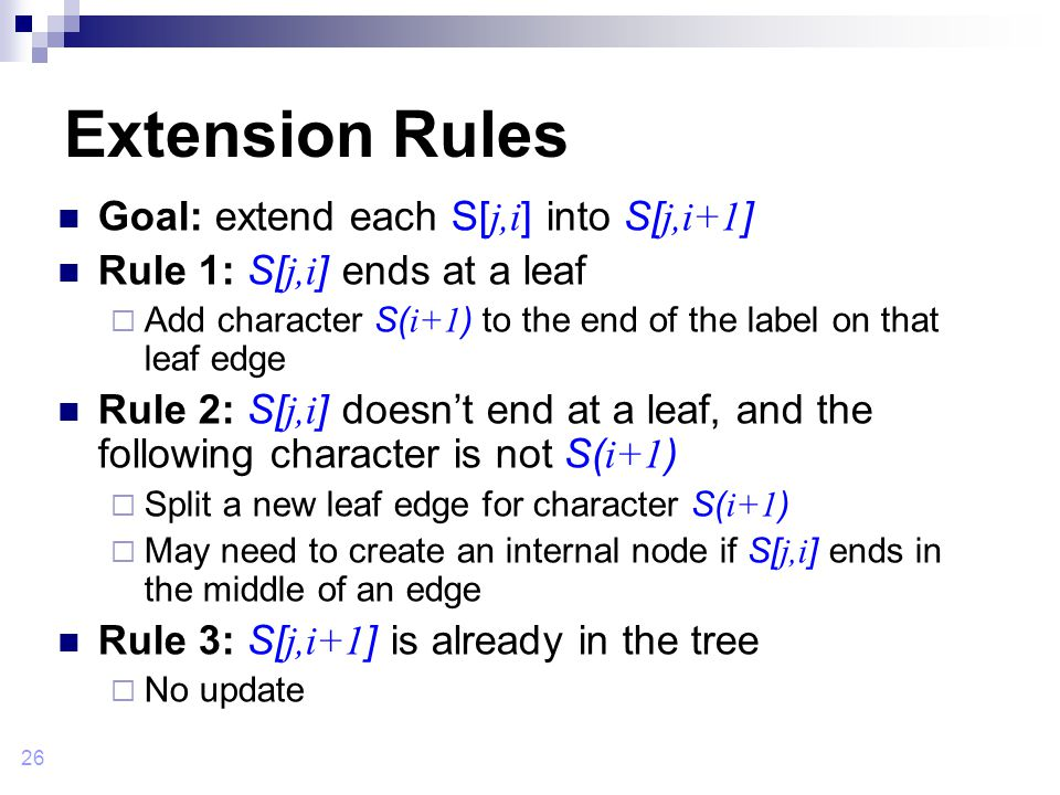 26 Extension Rules Goal: extend each S[ j,i ] into S[ j,i+1 ] Rule 1: S[ j,i ] ends at a leaf  Add character S( i+1 ) to the end of the label on that leaf edge Rule 2: S[ j,i ] doesn't end at a leaf, and the following character is not S( i+1 )  Split a new leaf edge for character S( i+1 )  May need to create an internal node if S[ j,i ] ends in the middle of an edge Rule 3: S[ j,i+1 ] is already in the tree  No update