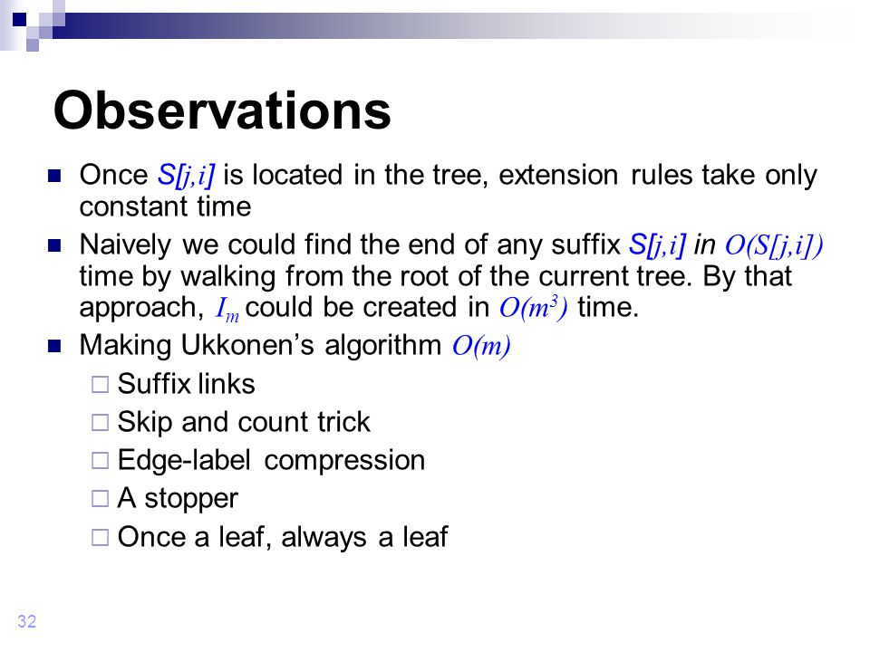 32 Observations Once S[ j,i ] is located in the tree, extension rules take only constant time Naively we could find the end of any suffix S[ j,i ] in O(S[j,i]) time by walking from the root of the current tree.