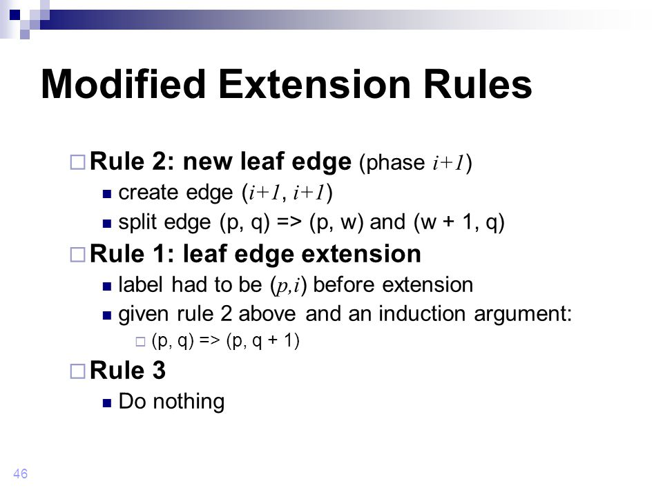 46 Modified Extension Rules  Rule 2: new leaf edge (phase i+1 ) create edge ( i+1, i+1 ) split edge (p, q) => (p, w) and (w + 1, q)  Rule 1: leaf edge extension label had to be ( p,i ) before extension given rule 2 above and an induction argument:  (p, q) => (p, q + 1)  Rule 3 Do nothing