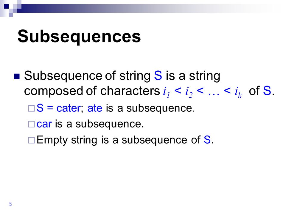 5 Subsequences Subsequence of string S is a string composed of characters i 1 < i 2 < … < i k of S.