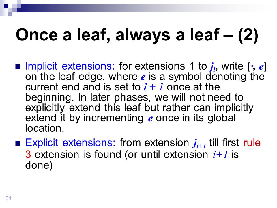 51 Once a leaf, always a leaf – (2) Implicit extensions: for extensions 1 to j i, write [·, e] on the leaf edge, where e is a symbol denoting the current end and is set to i + 1 once at the beginning.