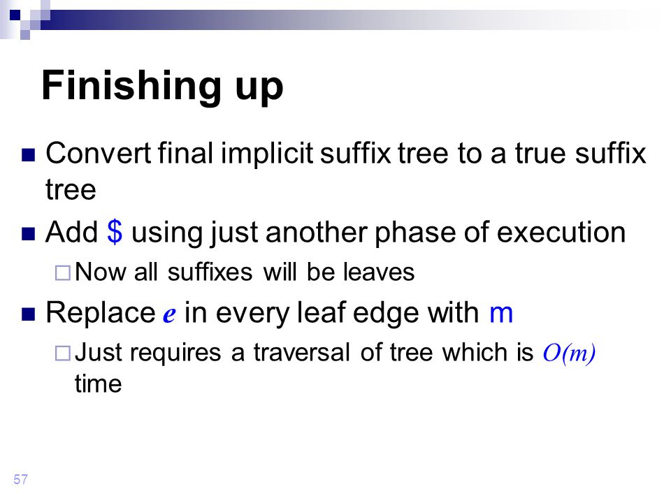 57 Finishing up Convert final implicit suffix tree to a true suffix tree Add $ using just another phase of execution  Now all suffixes will be leaves Replace e in every leaf edge with m  Just requires a traversal of tree which is O(m) time