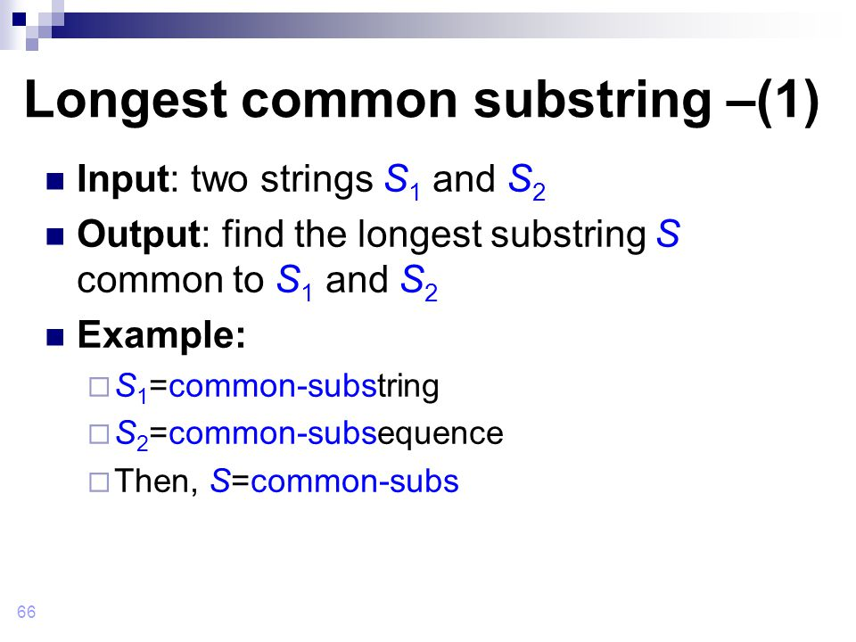 66 Longest common substring –(1) Input: two strings S 1 and S 2 Output: find the longest substring S common to S 1 and S 2 Example:  S 1 =common-substring  S 2 =common-subsequence  Then, S=common-subs